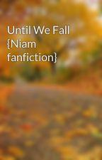 Until We Fall {Niam fanfiction} by littlelandscape