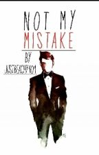 Not My Mistake (2nd In The Series) by JustBeachy101
