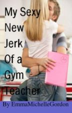 My Sexy New Jerk of a Gym Teacher by EmmaMichelleGordon