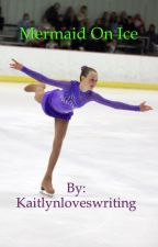 Mermaid On Ice by Kaitlynloveswriting