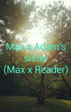 Adam's Sister X Max (Max X Reader) by Kawaii_Hybrid