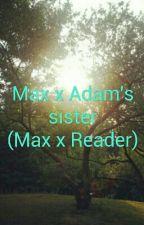Adam's Sister X Max (Max X Reader) by Kawaii_Hybrid