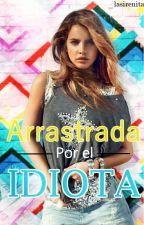 Arrastrada Por El Idiota (EDITANDO)  by _Lasirenita