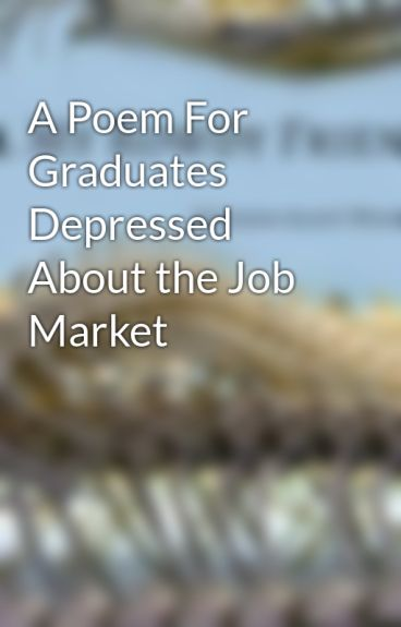 A Poem For Graduates Depressed About the Job Market by ScottWhitaker