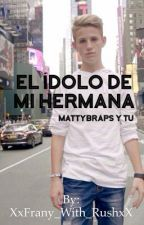 El ídolo de mi hermana [MattyBRaps y tú] by XxFrany_With_RushxX