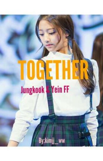 TOGETHER (Jungkook & Yein Fanfic) - rsm - Wattpad