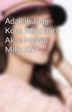 Adakah Jong Kook Atau Gary Akan Mejadi Milik Ku? by AthirahNuraini