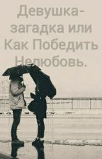 Девушка-загадка Или Как Победить Нелюбовь. by sadcinnamon