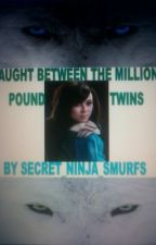 Caught Between The Million Pound Twins (Complete) by Secret_Ninja_Smurfs