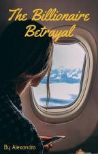 The Billionaire Betrayal  by KAECS1234