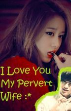 I Love You My Pervert Wife :* by sweetsadgirl