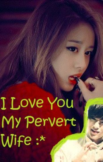 I Love You My Pervert Wife :*