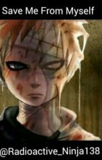 Save Me From Myself (Gaara Love Story) by Radioactive_Ninja138