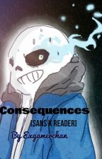 Consequences [Sans x Reader] by ExGamerChan