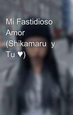 Mi Fastidioso Amor (Shikamaru  y Tu ♥) by MelanyMaurici7