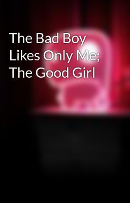 The Bad Boy Likes Only Me; The Good Girl