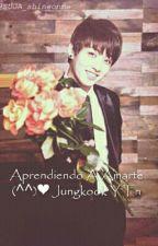 Aprendiendo A Amarte (◍•ᴗ•◍)❤ Jungkook Y Tn by ParkJinMun007