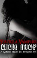 You're A Vampire, Cliché  Much? by lildaydreamer