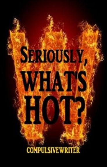 Seriously, WHAT'S HOT? [√] by CompulsiveWriter