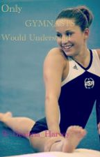 Only Gymnasts Would Understand by TheTallGymnast