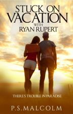 PUBLISHED - Stuck on Vacation with Ryan Rupert (Ryan Rupert #1) by PSMalcolm