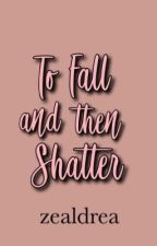 To Fall and then Shatter (EDITED!) by zealdrea