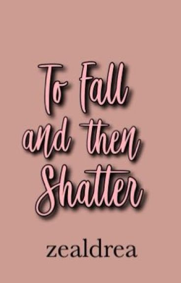 To Fall and then Shatter (EDITING!)