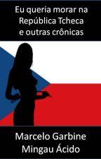 Eu queria morar na República Tcheca e outras crônicas by marcelogarbine