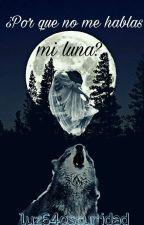 ¿Por Que No Me Hablas..... Mi Luna?. by luz64oscuridad