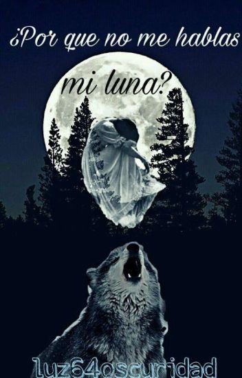 ¿Por Que No Me Hablas..... Mi Luna?.