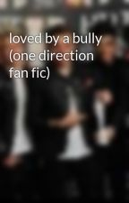 loved by a bully (one direction fan fic) by sarah82xo