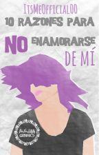 10 Razones para NO enamorarse de mí. by itsmeofficial00