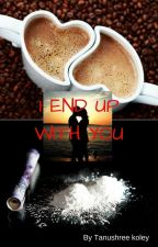 I END UP WITH YOU by tanushree11