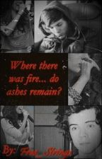 Where There Was Fire... Do Ashes Remain? (A Harry Styles Fan Fiction) *ON HOLD* by Free_Strings