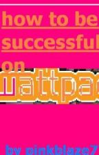 How to Become Successful on Wattpad (Complete) by pinkblaze777