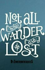 Not All Who Wander Are Lost by Embersintheashes5
