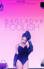 FOOLISH: BAG LADY(Book Three) by Babynie__