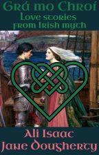 Grá mo Chroí, Love of my Heart, Love Stories from Irish Myth by aliisaacstoryteller