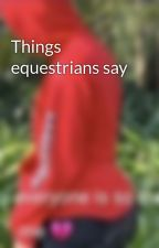 Things equestrians say by drfluke2calpal