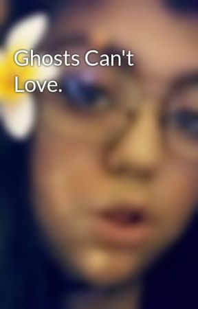 Ghosts Can't Love. by SerenityBeltran_