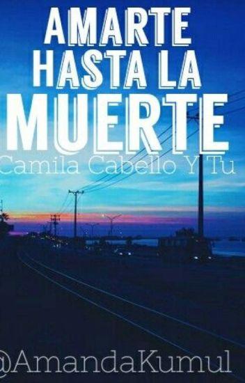 Amarte hasta la muerte ❤️ (Camila cabello y tú ) G!P