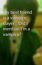 My best friend is a vampire slayer... Did I mention I'm a vampire? by pepperpie