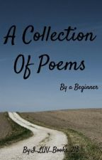 A Collection Of Poems By A Beginner by I_LUV_Books_215