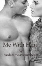 Me? With Him! by toolatetosavemyheart
