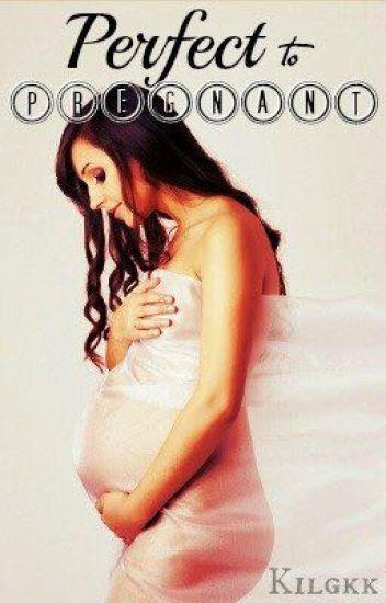 Perfect to Pregnant (Teen Pregnancy) - kilgkk - Wattpad