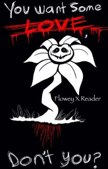 You Want Some Love? Don't You? (Flowey X Reader)
