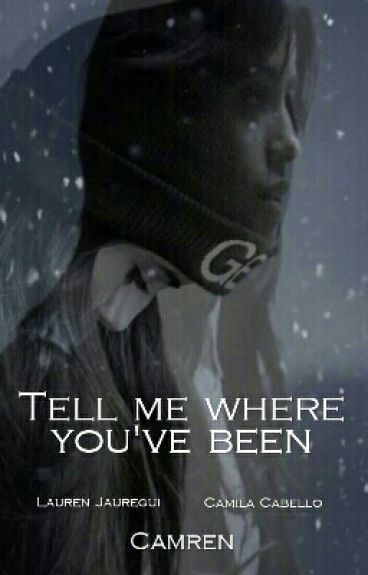 Tell me where you've been [Camren]