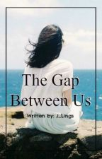 The Gap Between Us (Completed) by J_Lings