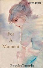 For A Moment (One-Shot) by KyuokoYamada