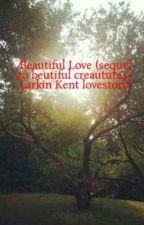 Beautiful Love (sequel to beutiful creautures+ Larkin Kent lovestory) by ashleyara